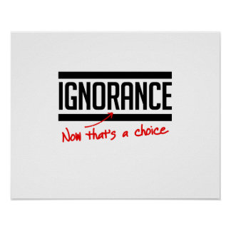 Ignorance is a choice poster