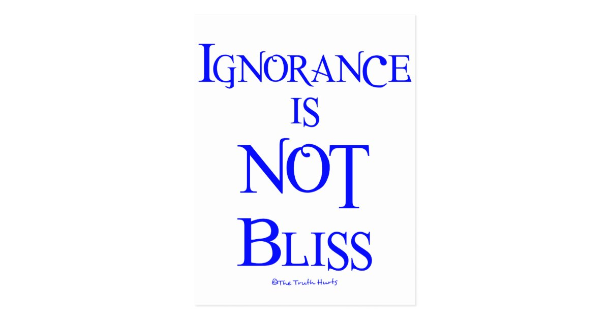 ignorance is not bliss essay Free essay: the answer to this question is much simpler than it appears to be at first glance it is a lack of education and awareness a 2006 gallup poll.