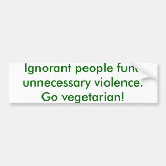 Ignorant people fund unnecessary violence.  Go ... Bumper Sticker