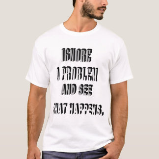 Ignore a Problem See What Happens Shirt