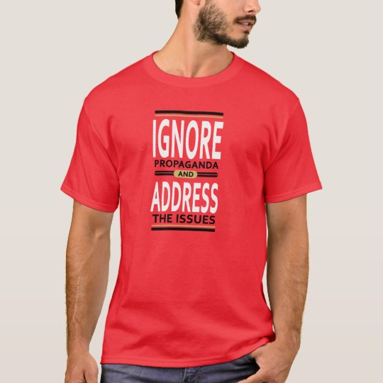 Ignore propaganda and address the issues T-Shirt