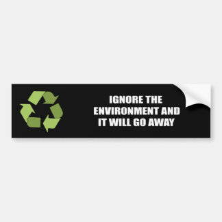 Ignore the environment and it will go away bumper sticker
