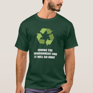 Ignore the environment and it will go away T-Shirt