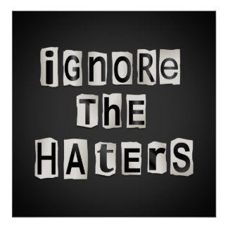 Ignore the haters. poster