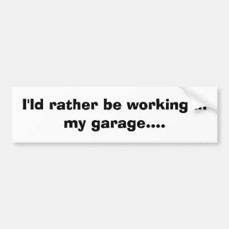 I'ld rather be working in my garage sticker car bumper sticker
