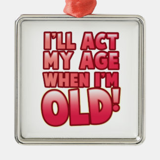 I'll act my age when I'm old Metal Ornament