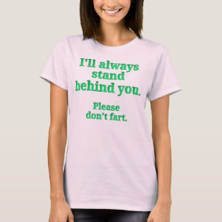 I'll always stand behind you.  Please don't fart. T-Shirt