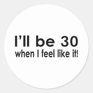 I'll be 30 when I feel like it Classic Round Sticker