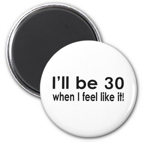 I'll be 30 when I feel like it Magnet