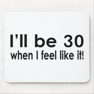 I'll be 30 when I feel like it Mouse Pad