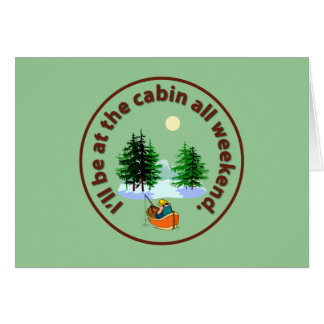I'll be at the cabin all weekend card