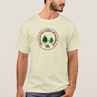 I'll be at the cabin all weekend T-Shirt