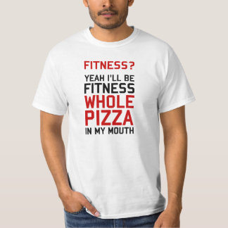 I'll be Fitnees Whole Pizza In My Mouth Shirt