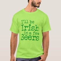 I'll be Irish in  a few beers on St Patrick's Day T-Shirt