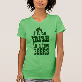 I'll Be Irish in a Few Beers Tees