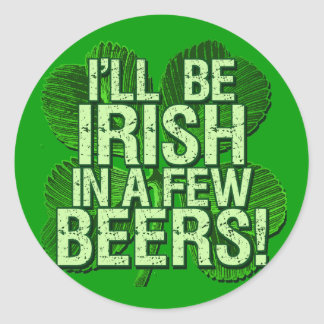 I'll Be Irish In  Few Beers Classic Round Sticker