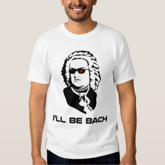 I'll Be Johann Sebastian Bach T Shirts