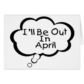 I'll Be Out In April Cards