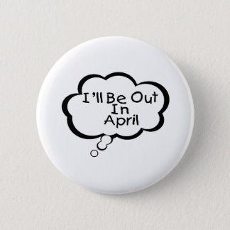 I'll Be Out In April Pinback Button