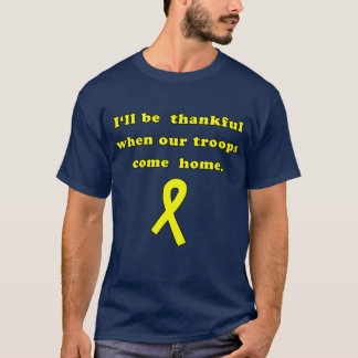 I'll Be Thankful when Our Troops Come Home T-Shirt