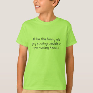 I'll be the funny old guy causing trouble in th... T-Shirt