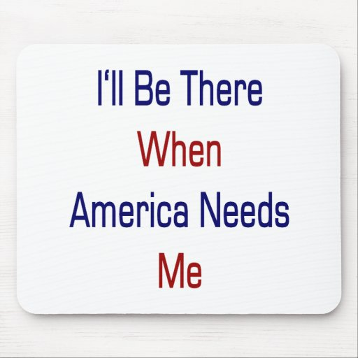 I'll Be There When America Needs Me Mousepads