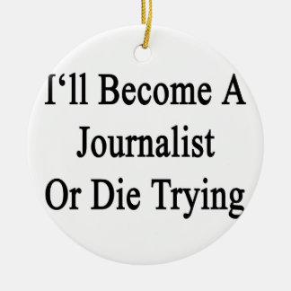 I'll Become A Journalist Or Die Trying Ceramic Ornament