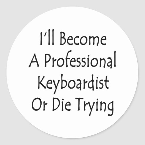 I'll Become A Professional Keyboardist Or Die Tryi Classic Round Sticker