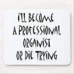 I'll Become A Professional Organist Or Die Trying Mousepads