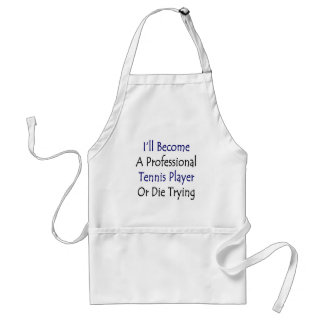 I'll Become A Professional Tennis Player Or Die Tr Adult Apron