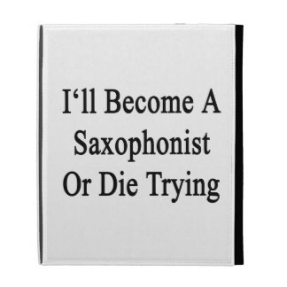 I'll Become A Saxophonist Or Die Trying iPad Cases