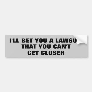 I'll Bet You a Lawsuit You Can't Get Closer Bumper Sticker