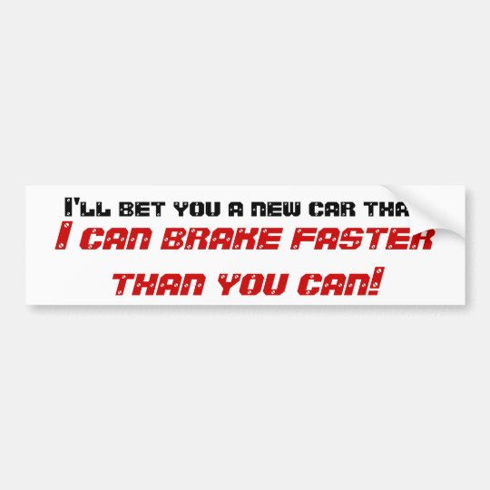 I'll bet you a new car that, I can brake faster... Bumper Sticker