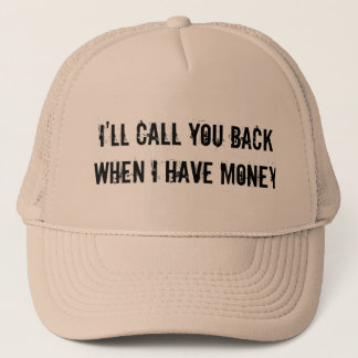 I'LL CALL YOU BACK WHEN I HAVE MONEY TRUCKER HAT