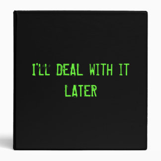 I'll DEAL with it LATER -  BINDER