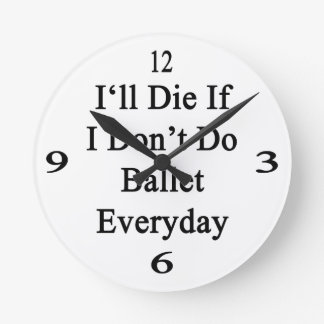 I'll Die If I Don't Do Ballet Everyday Round Wall Clocks