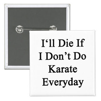 I'll Die If I Don't Do Karate Everyday Buttons
