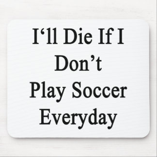 I'll Die If I Don't Play Soccer Everyday Mouse Pad