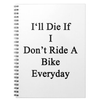 I'll Die If I Don't Ride A Bike Everyday Spiral Note Book