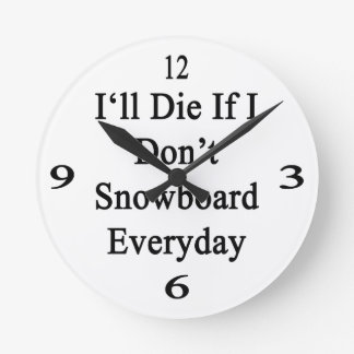 I'll Die If I Don't Snowboard Everyday Round Wall Clocks