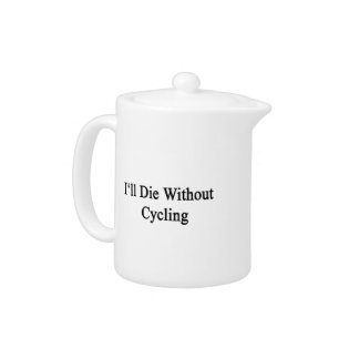 I'll Die Without Cycling