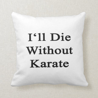 I'll Die Without Karate Pillow