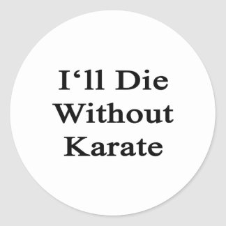 I'll Die Without Karate Classic Round Sticker