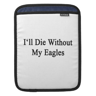 I'll Die Without My Eagles Sleeve For iPads