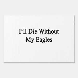 I'll Die Without My Eagles Lawn Signs