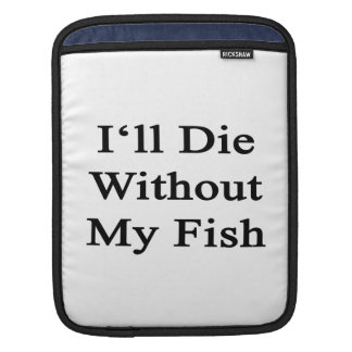 I'll Die Without My Fish Sleeve For iPads