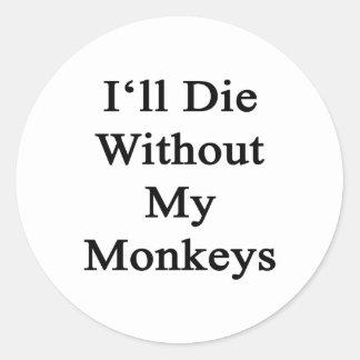 I'll Die Without My Monkeys Classic Round Sticker