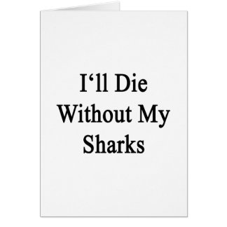 I'll Die Without My Sharks Greeting Cards