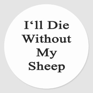 I'll Die Without My Sheep Round Stickers