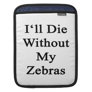 I'll Die Without My Zebras Sleeves For iPads